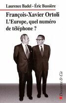 Couverture du livre « Francois-Xavier Ortoli ; l'Europe, quel numéro de téléphone ? » de Badel et Eric Bussiere aux éditions Descartes & Cie