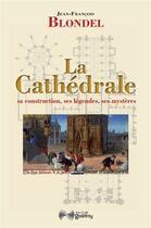 Couverture du livre « La cathédrale ; sa construction, ses légendes, ses mystères » de Jean-Francois Blondel aux éditions Jean-cyrille Godefroy