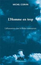Couverture du livre « L'homme en trop ; l'abhumanisme dans le théâtre contemporain » de Michel Corvin aux éditions Solitaires Intempestifs