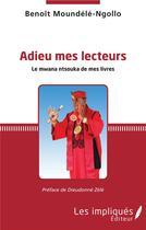 Couverture du livre « Adieu mes lecteurs ; le mwana ntsouka de mes livres » de Benoit Moundele-Ngollo aux éditions Les Impliques