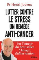 Couverture du livre « Lutter contre le stress ; un remède anti-cancer » de Henri Joyeux aux éditions Rocher