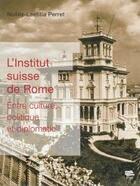 Couverture du livre « L'institut suisse de Rome ; entre culture, politique et diplomatie » de Noelle-Laetita Perret aux éditions Alphil