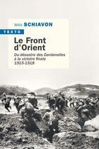 Couverture du livre « Le front d'Orient ; du désastre des Dardanelles à la victoire finale (1915-1918) » de Max Schiavon aux éditions Tallandier