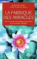 Couverture du livre « La fabrique des miracles ; sur le chemin de la pleine conscience et du bonheur véritable » de James R. Doty aux éditions J'ai Lu
