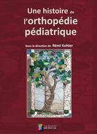 Couverture du livre « Une histoire de l'orthopédie pédiatrique » de Remi Kohler aux éditions Sauramps Medical