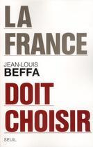 Couverture du livre « La France doit choisir » de Jean-Louis Beffa aux éditions Seuil