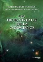 Couverture du livre « Les trois niveaux de la conscience » de Jean Francois Houssais aux éditions Tredaniel