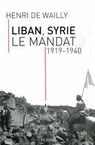 Couverture du livre « Liban Syrie ; le mandat 1919-1940 » de Henri De Wailly aux éditions Perrin