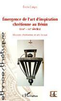 Couverture du livre « Emergence De L'Art D'Inspiration Chretienne Au Benin Xviie Xxe Siecles Missions Chretiennes Et Arts » de Erick Cakpo aux éditions Harmattan