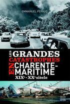Couverture du livre « Les grandes catastrophes en Charente-Maritime ; XIXe-XXe siècle » de Emmanuel Peraud aux éditions Geste