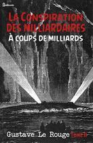 Couverture du livre « La Conspiration des milliardaires - Tome II - À coups de milliards  » de Gustave Le Rouge aux éditions