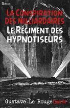 Couverture du livre « La Conspiration des milliardaires - Tome III - Le Régiment des hypnotiseurs » de Gustave Le Rouge aux éditions