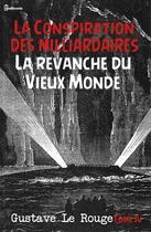 Couverture du livre « La Conspiration des milliardaires - Tome IV - La revanche du Vieux Monde » de Gustave Le Rouge aux éditions