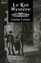 Couverture du livre « Le Roi Mystère » de Gaston Leroux aux éditions