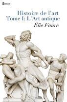 Couverture du livre « Histoire de l'art - Tome I : L'Art antique » de Elie Faure aux éditions
