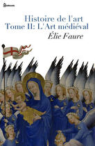 Couverture du livre « Histoire de l'art - Tome II : L'Art médiéval » de Elie Faure aux éditions