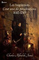 Couverture du livre « Les huguenots - Cent ans de persécutions 1685-1789 » de Charles Alfred (de) Janzé aux éditions