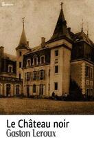 Couverture du livre « Le Château noir » de Gaston Leroux aux éditions