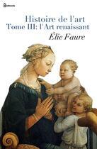 Couverture du livre « Histoire de l'Art - Tome III : l'Art renaissant » de Elie Faure aux éditions
