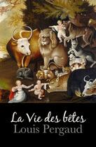 Couverture du livre « La Vie des bêtes » de Louis Pergaud aux éditions