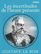 Couverture du livre « Les incertitudes de l'heure présente » de Gustave Le Bon aux éditions