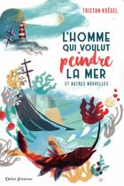 Couverture du livre « L'homme qui voulut peindre la mer ; et autres nouvelles » de Tristan Koegel aux éditions Didier Jeunesse