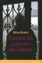 Couverture du livre « J'aurais dû apporter des fleurs » de Alma Brami aux éditions Mercure De France
