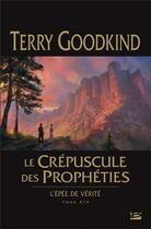Couverture du livre « L'Épée de Vérité T.14 ; le crépuscule des prophéties » de Terry Goodkind aux éditions Bragelonne